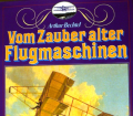 Vom Zauber alter Flugmaschinen. Von Arthur Bechtel (1983).